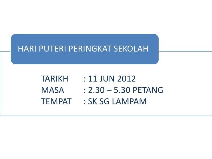 HARI PUTERI PERINGKAT SEKOLAH     TARIKH   : 11 JUN 2012     MASA     : 2.30 – 5.30 PETANG     TEMPAT   : SK SG LAMPAM