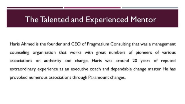 The Talented and Experienced Mentor     Haris Ahmed is the founder and CEO of Pragmatium Consulting that was a management ...