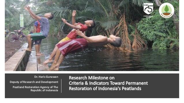 Research Milestone on Criteria & Indicators Toward Permanent Restoration of Indonesia's Peatlands Dr. Haris Gunawan Deputy...