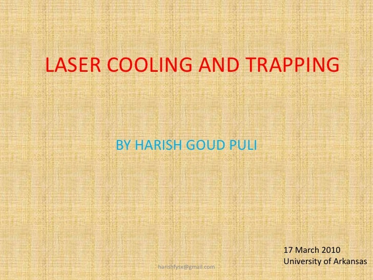 LASER COOLING AND TRAPPING<br />BY HARISH GOUD PULI<br />17 March 2010<br />University of Arkansas<br />harishfysx@gmail.c...