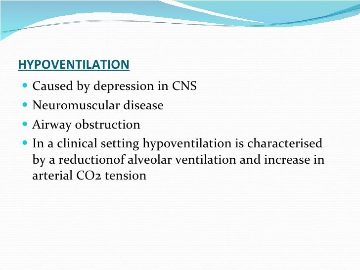 HYPOVENTILATION Caused by depression in CNS Neuromuscular disease Airway obstruction In a clinical setting hypoventilation...