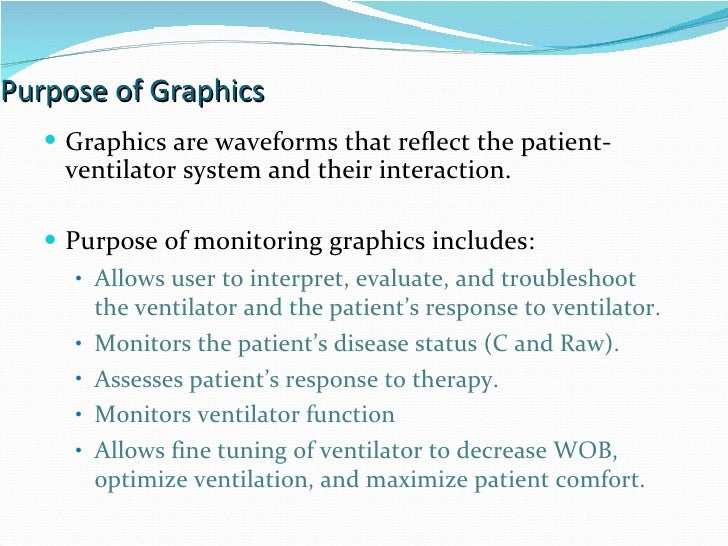 Purpose of Graphics Graphics are waveforms that reflect the patient-ventilator system and their interaction. Purpose of mo...