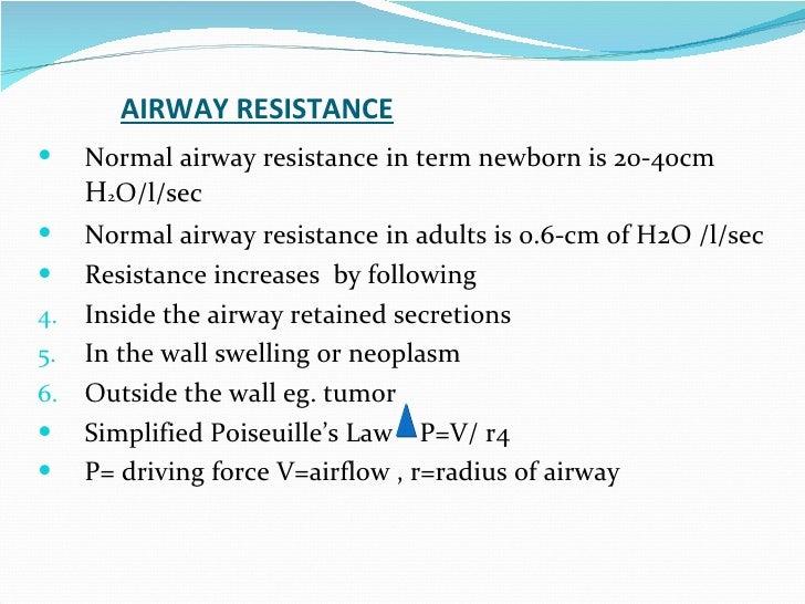 AIRWAY RESISTANCE Normal airway resistance   in term newborn is 20-40cm  H 2 O/l/sec Normal airway resistance   in adults ...