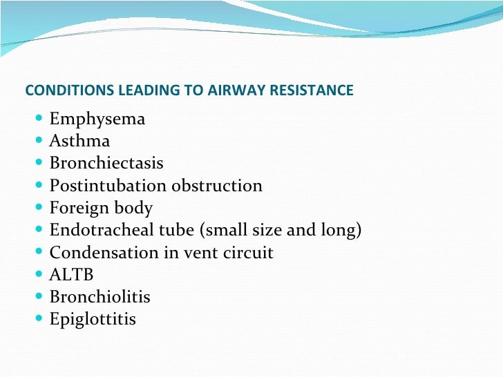 CONDITIONS LEADING TO AIRWAY RESISTANCE   Emphysema Asthma Bronchiectasis Postintubation obstruction Foreign body Endotrac...