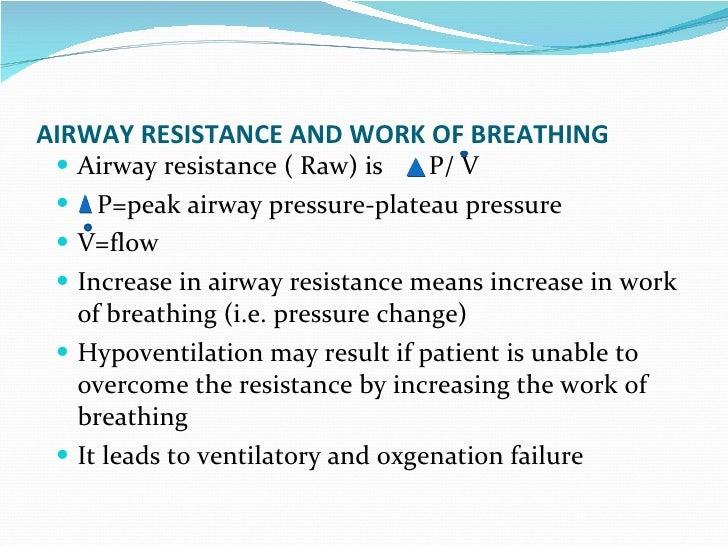 AIRWAY RESISTANCE AND WORK OF BREATHING Airway resistance ( Raw) is  P/ V P=peak airway pressure-plateau pressure V=flow I...