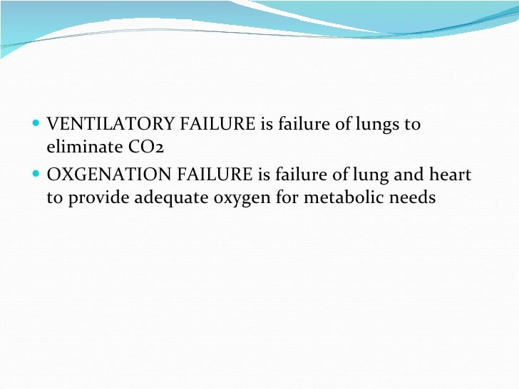 VENTILATORY FAILURE is failure of lungs to eliminate CO2 OXGENATION FAILURE is failure of lung and heart to provide adequa...