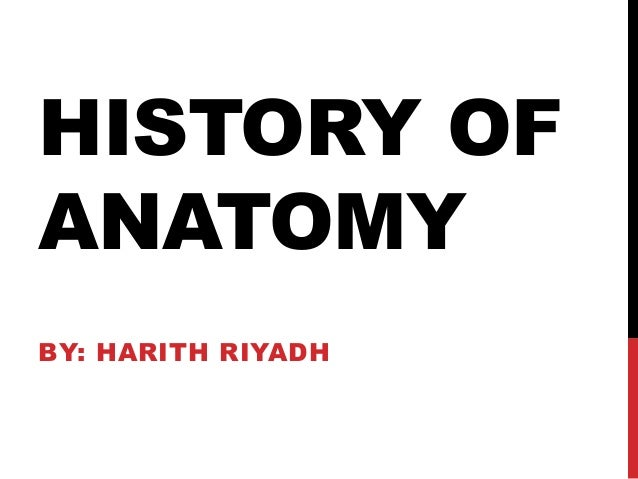 HISTORY OF ANATOMY BY: HARITH RIYADH