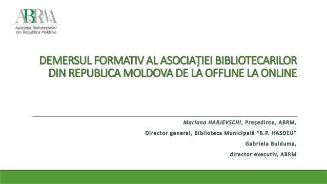 DEMERSUL FORMATIV AL ASOCIAȚIEI BIBLIOTECARILOR DIN REPUBLICA MOLDOVA DE LA OFFLINE LA ONLINE Mariana HARJEVSCHI, Președin...