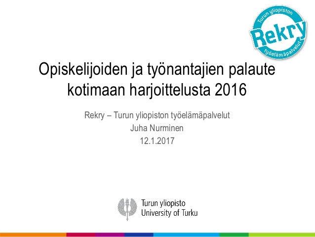 Opiskelijoiden ja työnantajien palaute kotimaan harjoittelusta 2016 Rekry – Turun yliopiston työelämäpalvelut Juha Nurmine...