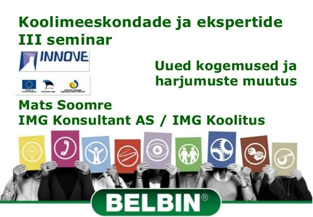 Koolimeeskondade ja ekspertideIII seminar                 Uued kogemused ja                 harjumuste muutusMats SoomreIM...