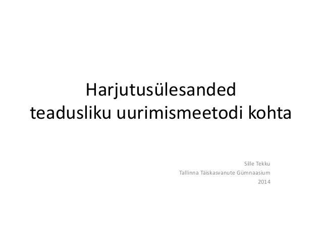 Harjutusülesanded  teadusliku uurimismeetodi kohta  Sille Tekku  Tallinna Täiskasvanute Gümnaasium  2014