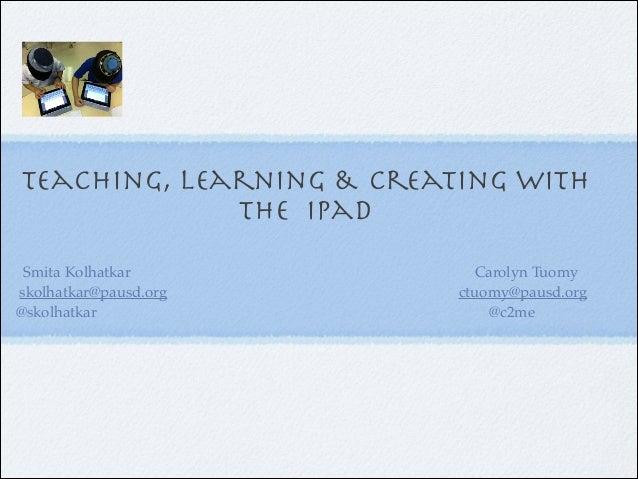 Teaching, Learning & Creating with the iPad Smita Kolhatkar skolhatkar@pausd.org @skolhatkar  Carolyn Tuomy ctuomy@pausd.o...