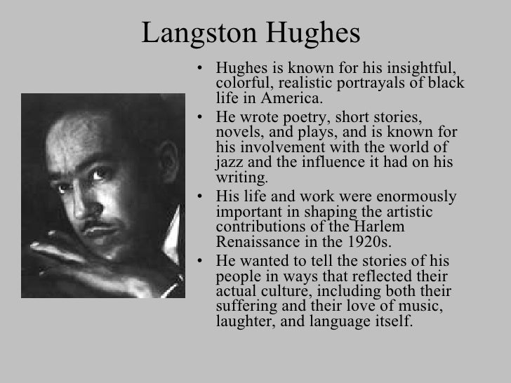 the harlem renaissance with langston hughes Where was langston hughes born joplin, missouri who raised langston hughes his grandmother langston hughes facts (know at least 5) -went to columbia university -dropped out of columbia -died at 65 from surgery -earned a bachelor's degree at lincoln university what type of music influenced.