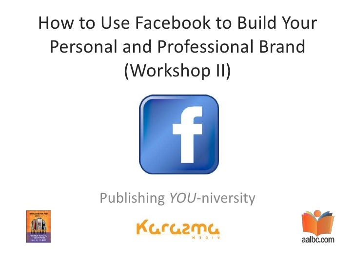 How to Use Facebook to Build Your Personal and Professional Brand (Workshop II)<br />Publishing YOU-niversity<br />