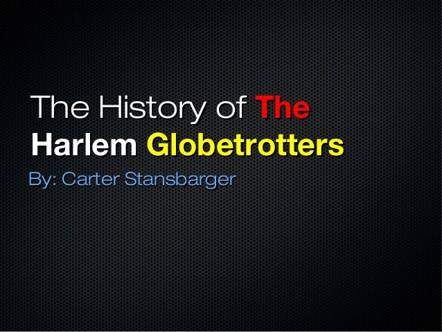 The History ofThe History of TheTheHarlemHarlem GlobetrottersGlobetrottersBy: Carter StansbargerBy: Carter Stansbarger
