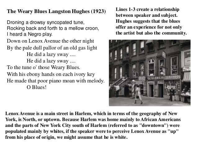 The Weary Blues Langston Hughes (1923) Droning a drowsy syncopated tune, Rocking back and forth to a mellow croon, I heard...