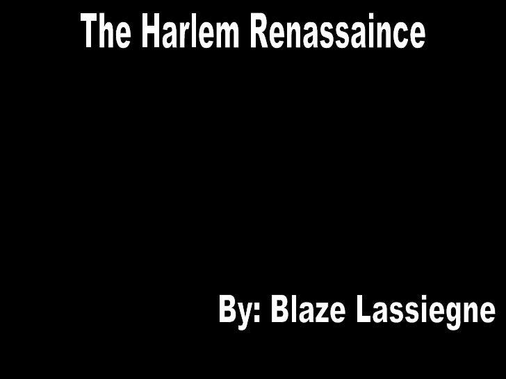 The Harlem Renassaince By: Blaze Lassiegne