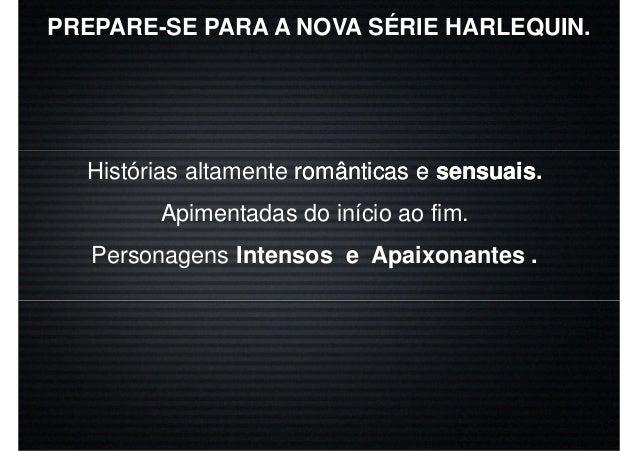 PREPARE-SE PARA A NOVA SÉRIE HARLEQUIN. Histórias altamente românticas eromânticas e sensuaissensuais. Apimentadas do iníc...