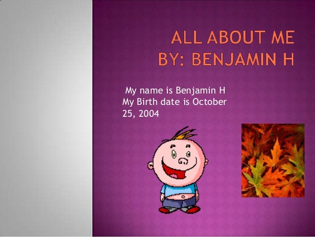 My name is Benjamin H My Birth date is October 25, 2004