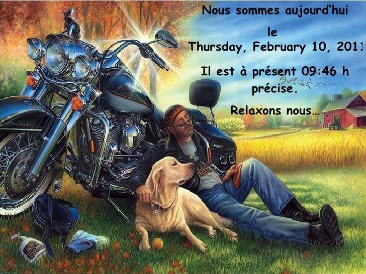 Nous sommes aujourd'hui le  Thursday, February 10, 2011 Il est à présent  09:46  h précise. Relaxons nous…