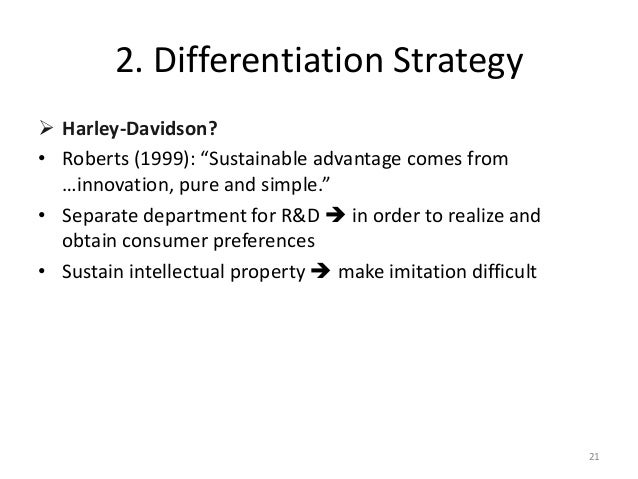 harley davidson differentiation strategy Harley davidson adopts a focused, differentiation strategy they have developed a product and brand of superior value than that of many competitors, surpassing customer expectations harley davidson's products are classified as luxury products.