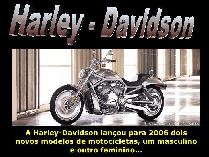 Harley - Davidson A Harley-Davidson lançou para 2006 dois novos modelos de motocicletas, um masculino e outro feminino...