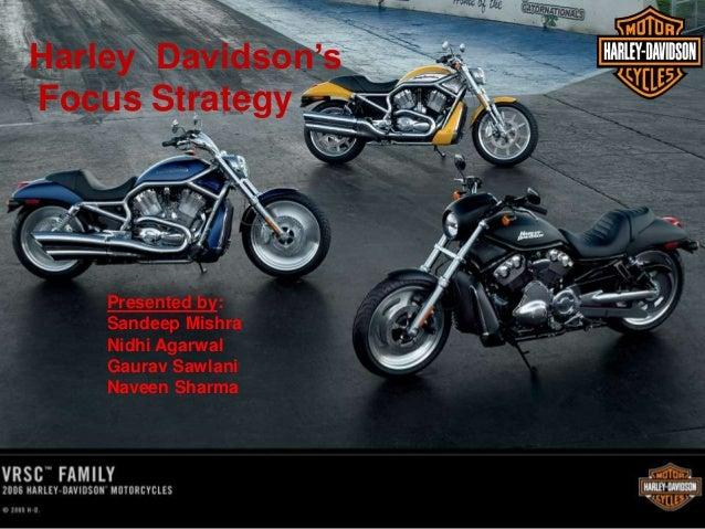 Harley Davidson's Focus Strategy Presented by: Sandeep Mishra Nidhi Agarwal Gaurav Sawlani Naveen Sharma