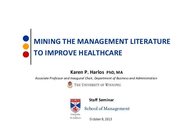 MINING THE MANAGEMENT LITERATURE TO IMPROVE HEALTHCARE Karen P. Harlos PhD, MA Associate Professor and Inaugural Chair, De...