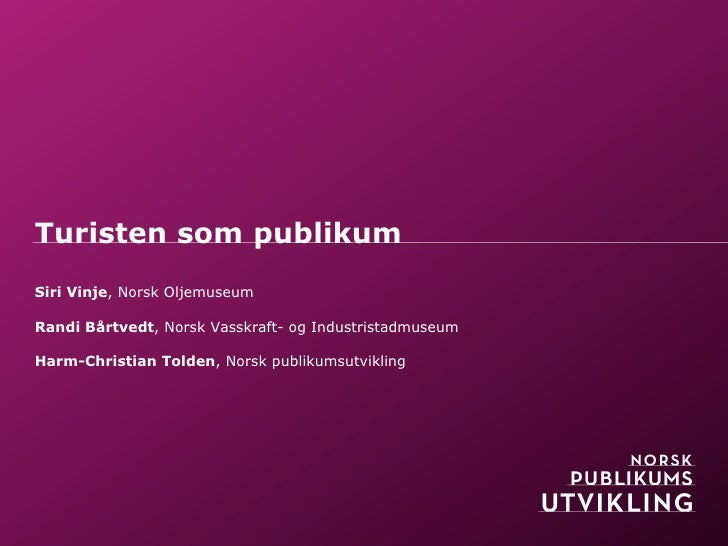 Turisten som publikumSiri Vinje, Norsk OljemuseumRandi Bårtvedt, Norsk Vasskraft- og IndustristadmuseumHarm-Christian Told...