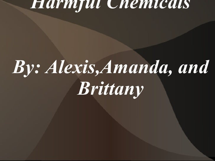 Harmful Chemicals By: Alexis,Amanda, and Brittany