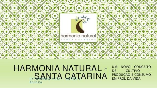 HARMONIA NATURAL - SANTA CATARINA UM NOVO CONCEITO DE CULTIVO – PRODUÇÃO E CONSUMO EM PROL DA VIDAE X T R A I N D O V I D ...