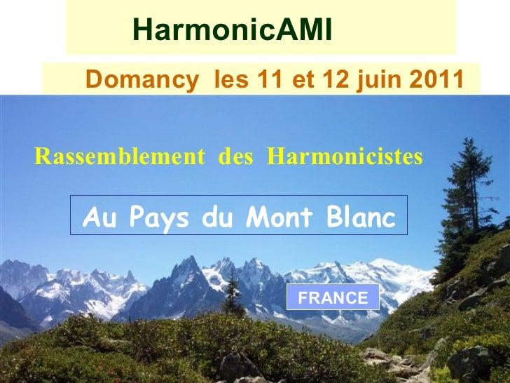 HarmonicAMI <ul><li>Domancy  les 11 et 12 juin 2011   </li></ul>Rassemblement  des  Harmonicistes Au Pays du Mont Blanc FR...