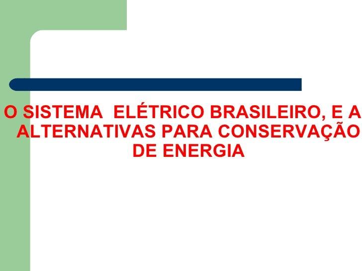 O SISTEMA ELÉTRICO BRASILEIRO, E AS ALTERNATIVAS PARA CONSERVAÇÃO            DE ENERGIA