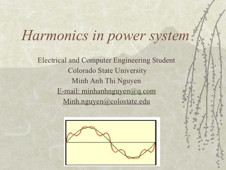 Harmonics in power system Electrical and Computer Engineering Student Colorado State University Minh Anh Thi Nguyen E-mail...