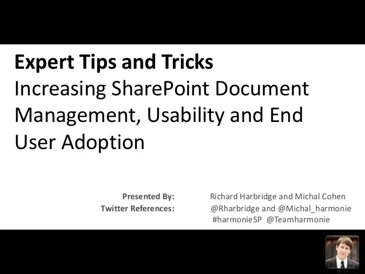 Expert Tips and TricksIncreasing SharePoint DocumentManagement, Usability and EndUser Adoption             Presented By:  ...