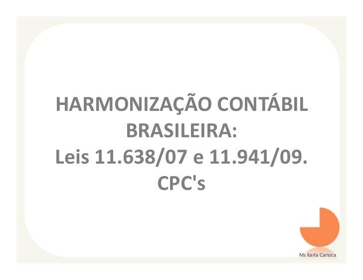 HARMONIZAÇÃO CONTÁBIL        BRASILEIRA:Leis 11.638/07 e 11.941/09.           CPCs                          Ms Karla Carioca