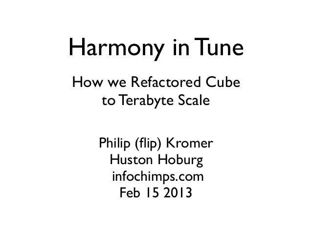 Harmony in TuneHow we Refactored Cube   to Terabyte Scale   Philip (flip) Kromer    Huston Hoburg     infochimps.com       ...