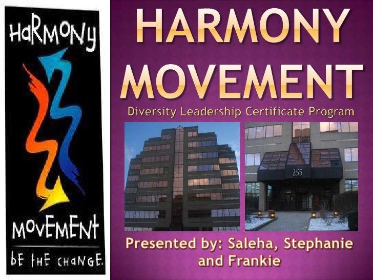 HARMONY MOVEMENT<br />Diversity Leadership Certificate Program<br />Presented by: Saleha, Stephanie and Frankie<br />