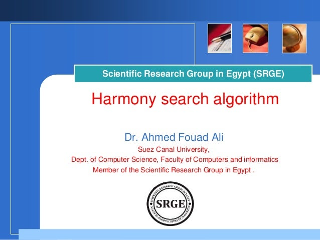 Scientific Research Group in Egypt (SRGE)  Harmony search algorithm  Dr. Ahmed Fouad Ali  Suez Canal University,  Dept. of...