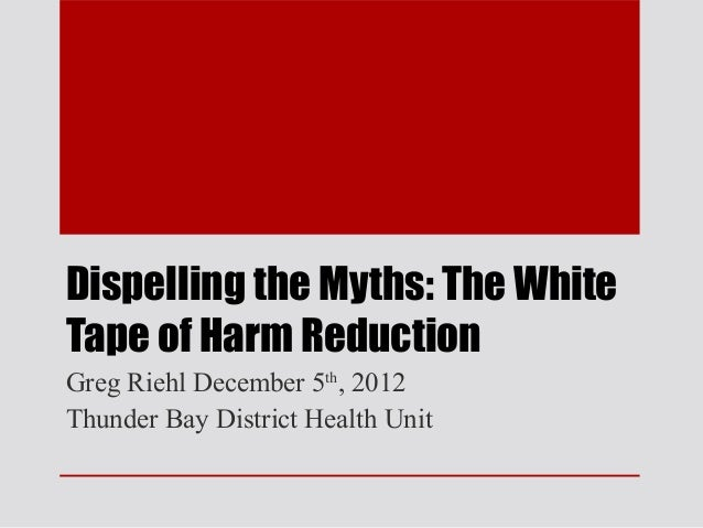Dispelling the Myths: The WhiteTape of Harm ReductionGreg Riehl December 5th, 2012Thunder Bay District Health Unit