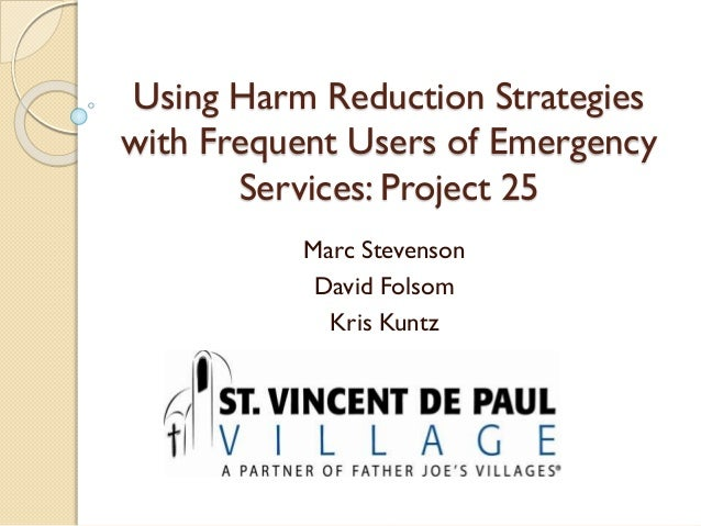 Using Harm Reduction Strategies with Frequent Users of Emergency Services: Project 25 Marc Stevenson David Folsom Kris Kun...