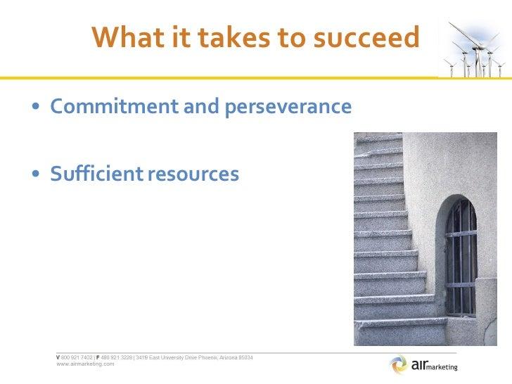 What it takes to succeed <ul><li>Commitment and perseverance </li></ul><ul><li>Sufficient resources </li></ul>