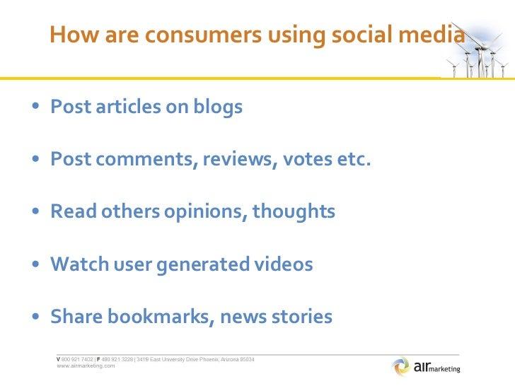 How are consumers using social media <ul><li>Post articles on blogs </li></ul><ul><li>Post comments, reviews, votes etc. <...
