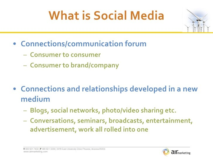 What is Social Media <ul><li>Connections/communication forum </li></ul><ul><ul><li>Consumer to consumer </li></ul></ul><ul...