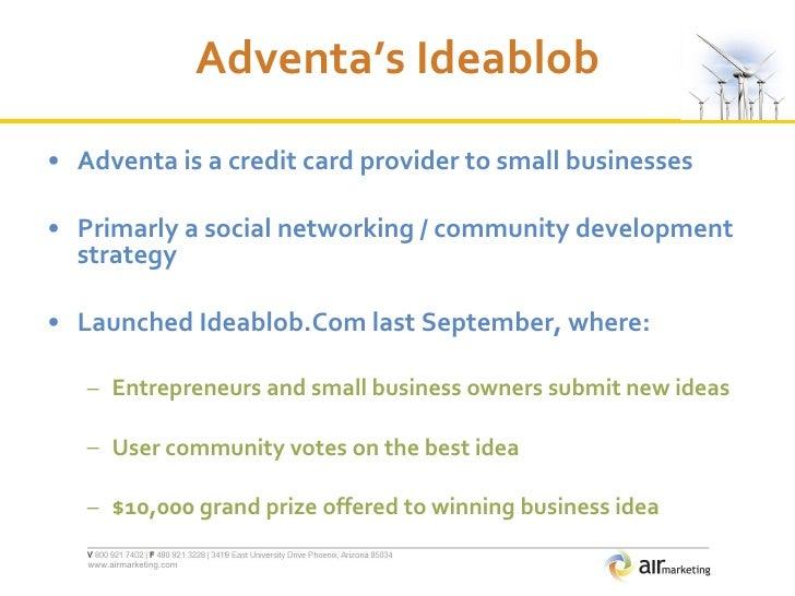 Adventa's Ideablob <ul><li>Adventa is a credit card provider to small businesses </li></ul><ul><li>Primarly a social netwo...