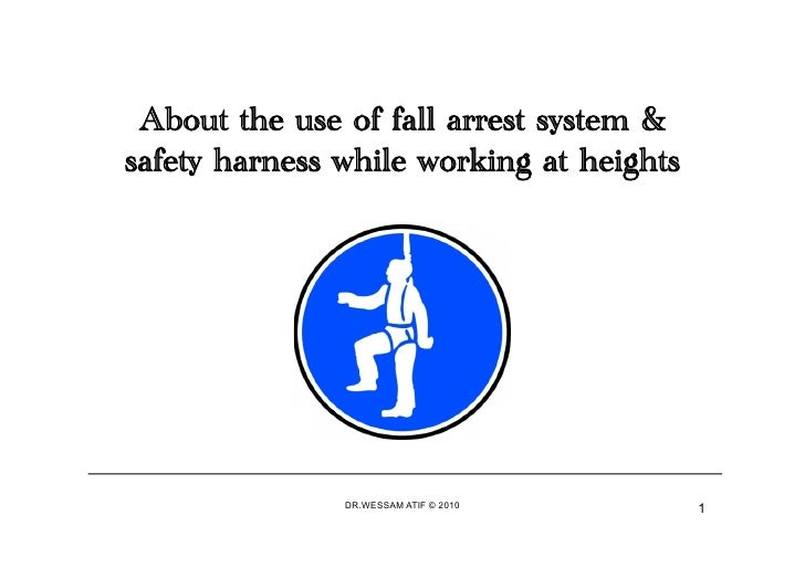 About the use of fall arrest system &safety harness while working at heights               DR.WESSAM ATIF © 2010      1