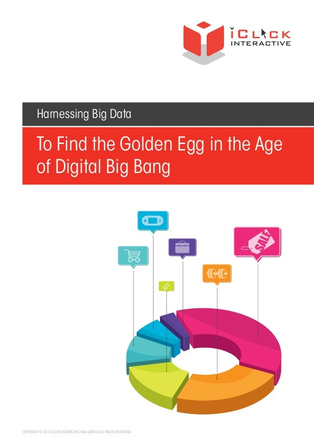 Harnessing Big Data  To Find the Golden Egg in the Age of Digital Big Bang  COPYRIGHT © 2012 ICLICK INTERACTIVE ASIA LIMIT...