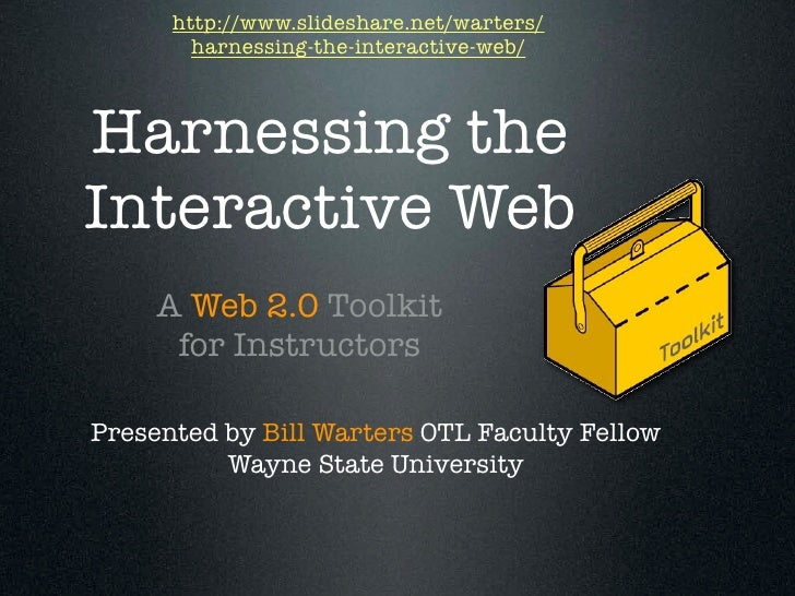 http://www.slideshare.net/warters/         harnessing-the-interactive-web/    Harnessing the Interactive Web      A Web 2....