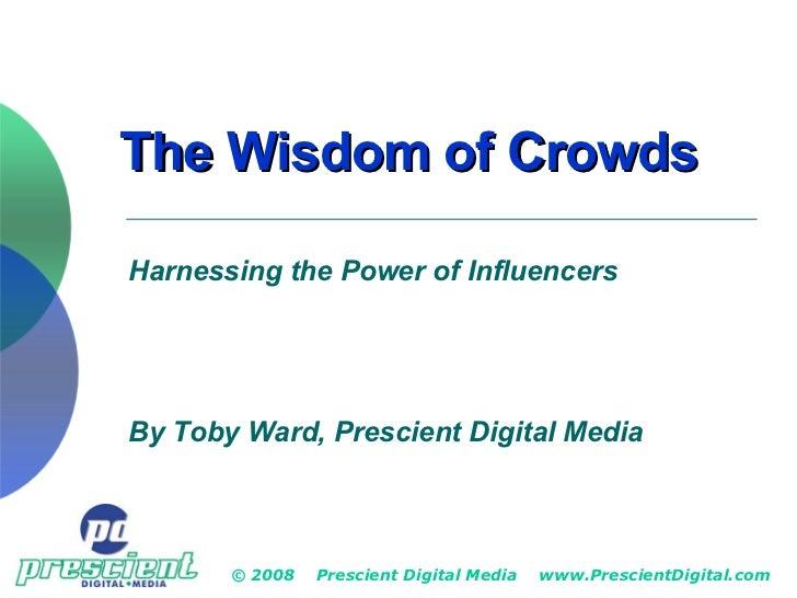 The Wisdom of Crowds © 2008  Prescient Digital Media  www.PrescientDigital.com Harnessing the Power of Influencers By Toby...
