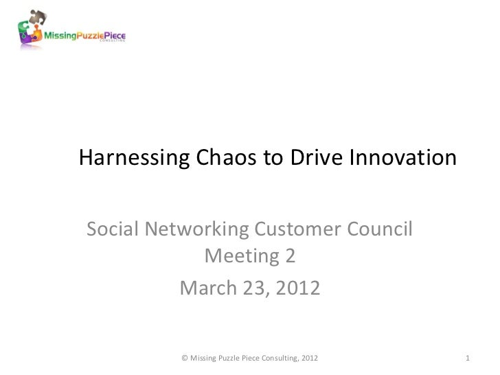 Harnessing Chaos to Drive InnovationSocial Networking Customer Council            Meeting 2          March 23, 2012       ...